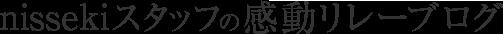nissekiスタッフの感動リレーブログ